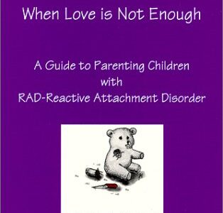 When Love is Not Enough – A Guide to Parenting Children with RAD – Reactive Attachment Disorder